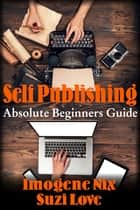Self-Publishing: Absolute Beginners Guide ebook by Suzi Love
