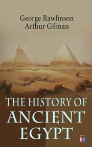 The History of Ancient Egypt - The Land & The People of Egypt, Egyptian Mythology & Customs, The Pyramid Builders, The Rise of Thebes, The Reign of the Great Pharaohs, The Priest-Kings, The Ethiopians & Persian Conquest ebook by George Rawlinson, Arthur Gilman