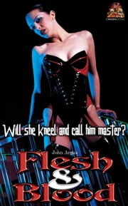 Flesh & Blood: Will she kneel and call him master? ebook by John Argus