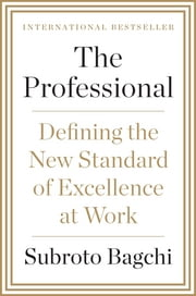 The Professional - Defining the New Standard of Excellence at Work ebook by Subroto Bagchi