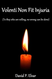 Volenti Non Fit Injuria (To they who are willing, no wrong can be done) ebook by David P. Elvar