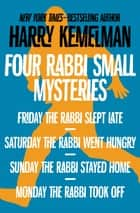 Four Rabbi Small Mysteries - Friday the Rabbi Slept Late, Saturday the Rabbi Went Hungry, Sunday the Rabbi Stayed Home, and Monday the Rabbi Took Off eBook by Harry Kemelman