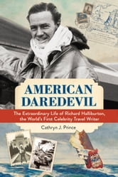 American Daredevil - The Extraordinary Life of Richard Halliburton, the World's First Celebrity Travel Writer ebook by Cathryn Prince