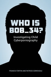 Who Is Bob_34? - Investigating Child Cyberpornography ebook by Francis Fortin,Patrice Corriveau,Käthe Roth