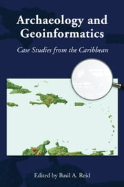 Archaeology and Geoinformatics - Case Studies from the Caribbean ebook by Basil A. Reid,Joshua M. Torres,David W Knight,Ivor Conolley,Kevin Farmer,Reniel Rodríguez Ramos,Bheshem Ramial,Parris Lyew-Ayee,Richard Grant Gilmore III,Eric Klingehofer,Mark W. Hauser,Roger Henry Leech,Stephan T. Lenik