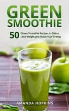 Green Smoothie: 50 Green Smoothie Recipes to Detox, Lose Weight and Boost Your Energy ebook by Amanda Hopkins