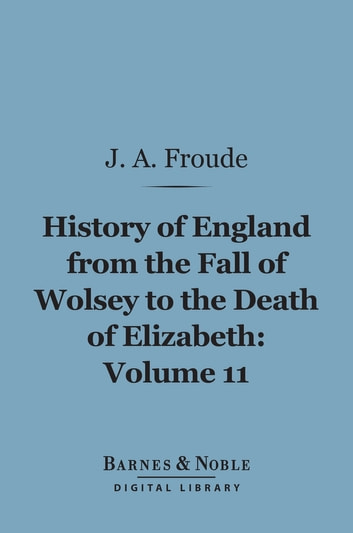History of England From the Fall of Wolsey to the Death of Elizabeth, Volume 11 (Barnes & Noble Digital Library) ebook by James Anthony Froude