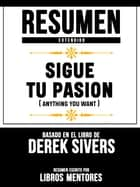 Resumen Extendido: Sigue Tu Pasion (Anything You Want) - Basado En El Libro De Derek Sivers ebook by Libros Mentores