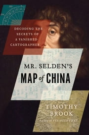 Mr. Selden's Map of China - Decoding the Secrets of a Vanished Cartographer ebook by Timothy Brook