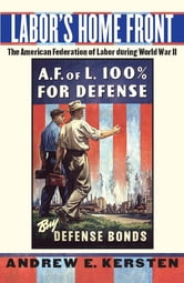Labor's Home Front - The American Federation of Labor during World War II ebook by Andrew E. Kersten