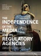 The Independence of the Media and its Regulatory Agencies ebook by Wolfgang Schulz,Peggy Valcke,Kristina Irion