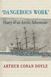 Dangerous Work - Diary of an Arctic Adventure, Text-only Edition ebook by Arthur Conan Doyle,Jon Lellenberg,Daniel Stashower