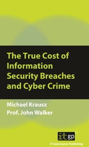 The True Cost of Information Security Breaches and Cyber Crime ebook by Michael Krausz,Prof. John Walker