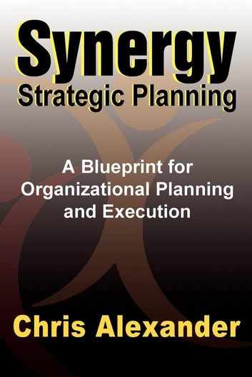 Synergy Strategic Planning - A Blueprint for Organizational Planning and Execution ebook by Chris Alexander, M.A. (Org. Psych.)