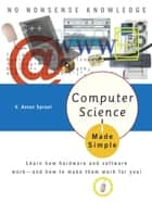 Computer Science Made Simple - Learn how hardware and software work-- and how to make them work for you! ebook by V. Anton Spraul