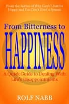 From Bitterness to Happiness: A Quick Guide to Dealing With Life's Disappointments ebook by Rolf Nabb