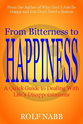 From Bitterness to Happiness: A Quick Guide to Dealing With Life's Disappointments ebooks by Rolf Nabb