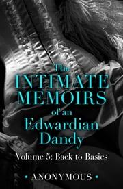 The Intimate Memoirs of an Edwardian Dandy: Volume 5 - Back to Basics ebook by Anonymous