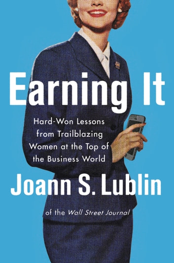 Earning It - Hard-Won Lessons from Trailblazing Women at the Top of the Business World ebook by Joann S. Lublin