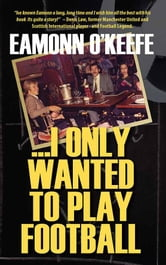 ...I Only Wanted To Play Football ebook by Eamonn O'Keefe