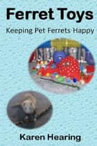 Ferret Toys: Keeping Pet Ferrets Happy ebook by Karen Hearing