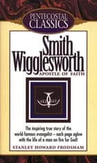 Smith Wigglesworth - Apostle of Faith ebook by Stanley H. Frodsham