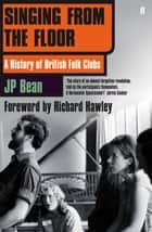 Singing from the Floor - A History of British Folk Clubs ebook by JP Bean