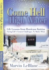 Come Hell or High Water - Life Lessons from Hurricane Katrina ebook by Marvin Leblanc