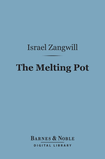 The Melting Pot (Barnes & Noble Digital Library) - A Drama in Four Acts ebook by Israel Zangwill