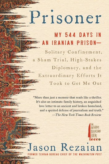 Prisoner - My 544 Days in an Iranian Prison--Solitary Confinement, a Sham Trial, High-Stakes Diplomacy, and the Extraordinary Efforts It Took to Get Me Out ebook by Jason Rezaian