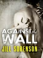 Against the Wall ebook by Jill Sorenson