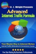 Advanced Internet Traffic Formula - Your Master Key to Internet Riches, Internet Traffic Generation & Conversions Course ebook by A. J. Wright