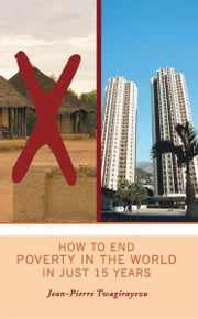 HOW TO END POVERTY IN THE WORLD IN JUST 15 YEARS ebook by Jean-Pierre Twagirayezu