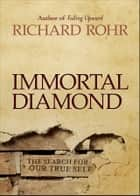 Immortal Diamond - The Search for Our True Self ebook by Richard Rohr