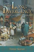 The Long Divergence - How Islamic Law Held Back the Middle East ebook by Timur Kuran