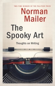 The Spooky Art - Thoughts on Writing ebook by Norman Mailer
