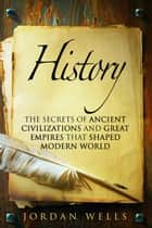 History: The Secrets of Ancient Civilizations and Great Empires that Shaped Modern World - World History & Ancient Civilizations ebook by Jordan Wells