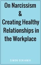 On Narcissism & Creating Healthy Relationships in the Workplace ebook by Simon Benjamin