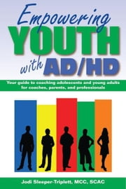 Empowering Youth with ADHD: Your Guide to Coaching Adolescents and Young Adults for Coaches, Parents, and Professionals ebook by Sleeper-Triplett, Jodi