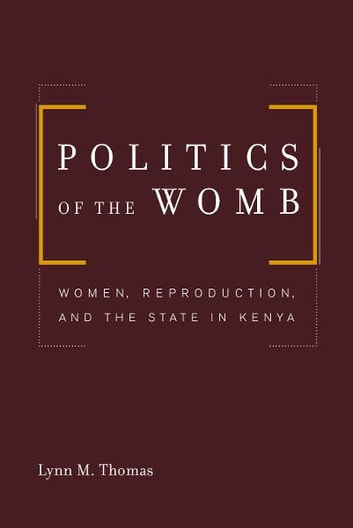 Politics of the Womb - Women, Reproduction, and the State in Kenya ebook by Lynn Thomas