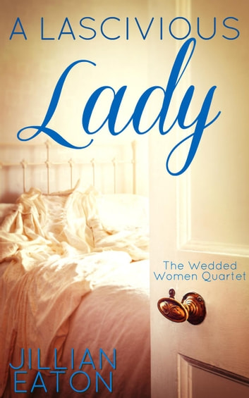 A Lascivious Lady - Wedded Women Quartet, #3 ebook by Jillian Eaton