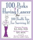 100 Perks of Having Cancer - Plus 100 Health Tips for Surviving It! ebook by Florence Strang, B.A., B.Ed.,...