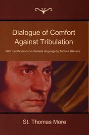 Dialogue of Comfort Against Tribulation: With modifications to obsolete language by Monica Stevens ebook by More, St. Thomas