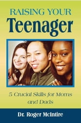 Raising Your Teenager: 5 Crucial Skills for Moms and Dads ebook by Roger McIntire