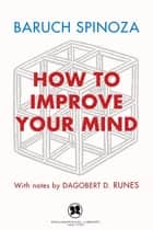 How to Improve Your Mind ebook by Baruch Spinoza, Dagobert D. Runes