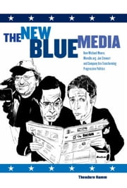 The New Blue Media - How Michael Moore, MoveOn.org, Jon Stewart and Company Are Transforming Progressive Politics ebook by Theodore Hamm