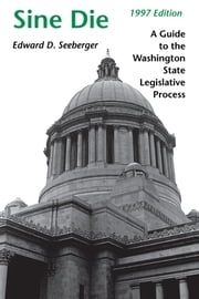 Sine Die - A Guide to the Washington State Legislative Process ebook by Edward D. Seeberger