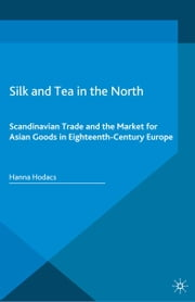 Silk and Tea in the North - Scandinavian Trade and the Market for Asian Goods in Eighteenth-Century Europe ebook by Hanna Hodacs