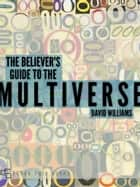 The Believer's Guide to the Multiverse ebook by David Williams
