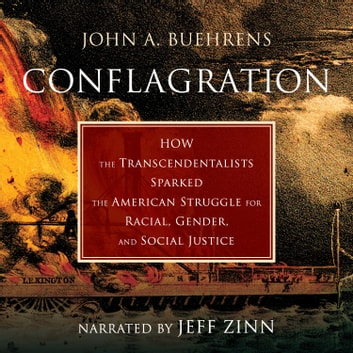 Conflagration - How the Transcendentalists Sparked the American Struggle for Racial, Gender, and Social Justice audiobook by John A. Buehrens